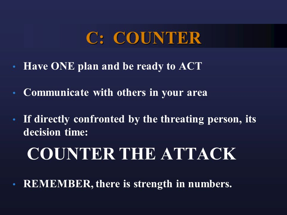 C: COUNTER Have ONE plan and be ready to ACT Communicate with others in your area If directly confronted by the threating person, its decision time: COUNTER THE ATTACK REMEMBER, there is strength in numbers.