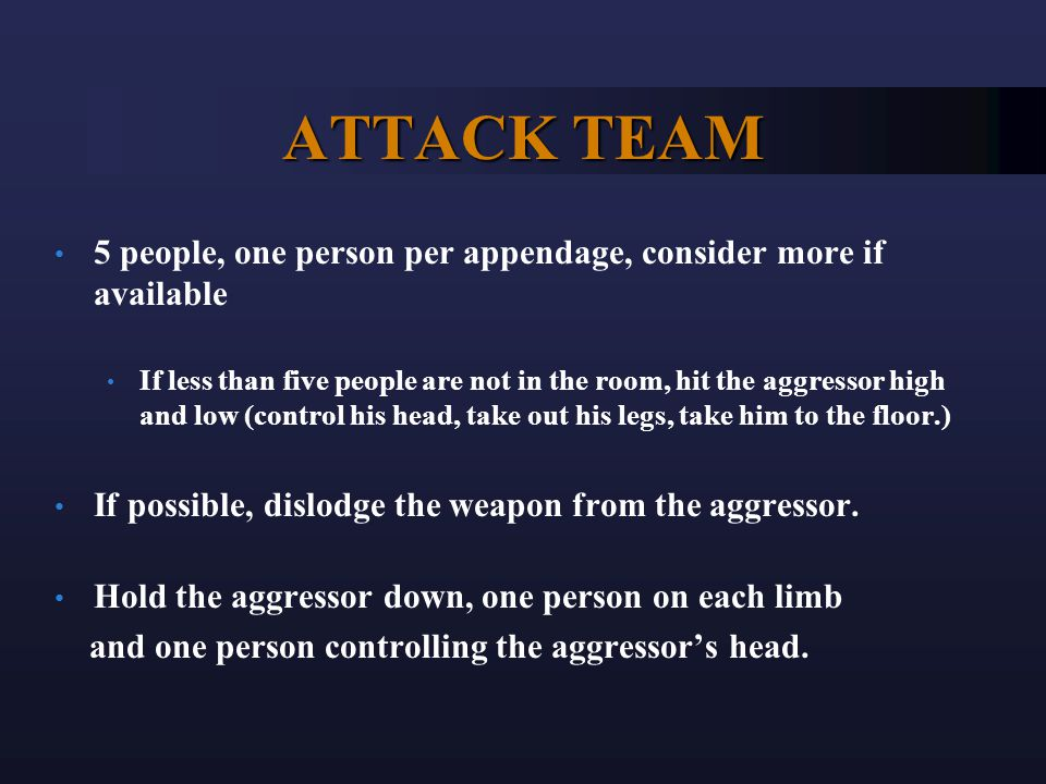ATTACK TEAM 5 people, one person per appendage, consider more if available If less than five people are not in the room, hit the aggressor high and low (control his head, take out his legs, take him to the floor.) If possible, dislodge the weapon from the aggressor.
