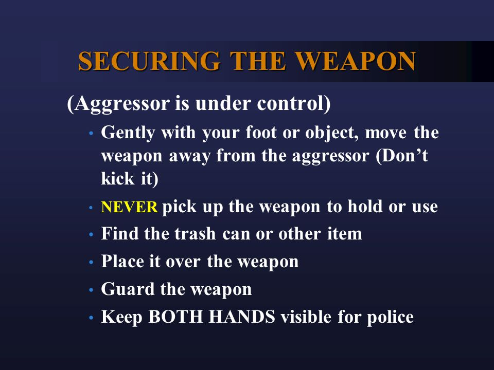 SECURING THE WEAPON (Aggressor is under control) Gently with your foot or object, move the weapon away from the aggressor (Don't kick it) NEVER pick u