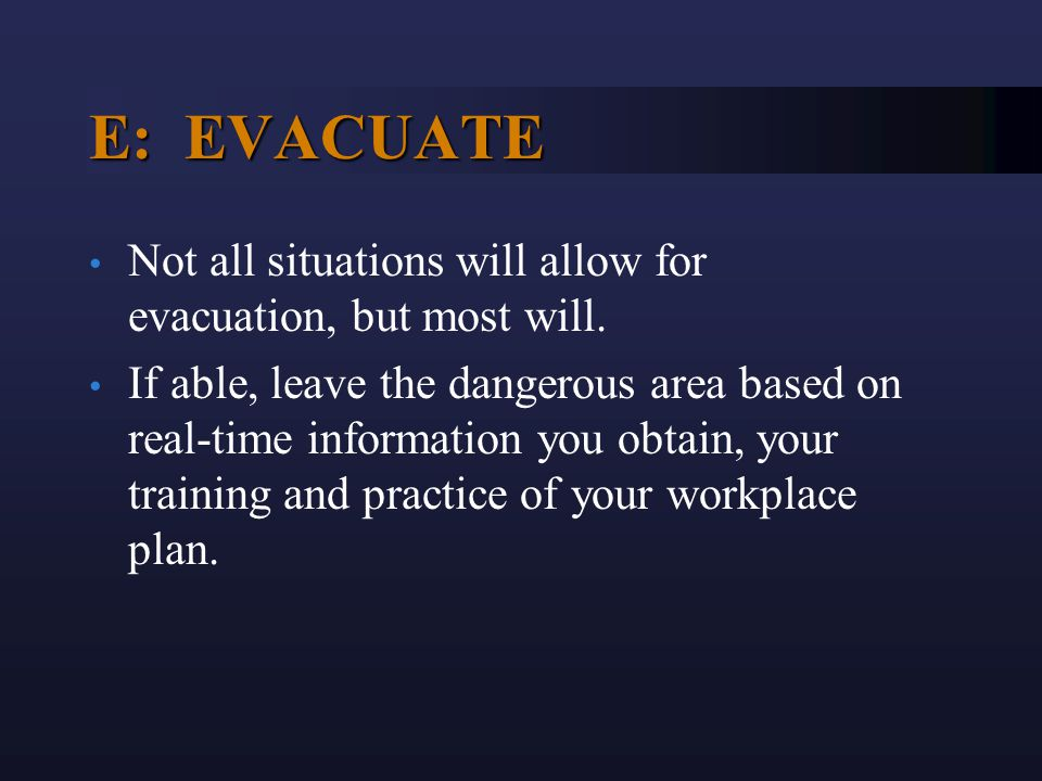 E: EVACUATE Not all situations will allow for evacuation, but most will. If able, leave the dangerous area based on real-time information you obtain,