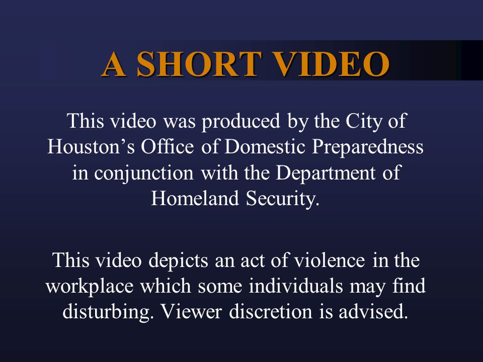 A SHORT VIDEO This video was produced by the City of Houston's Office of Domestic Preparedness in conjunction with the Department of Homeland Security