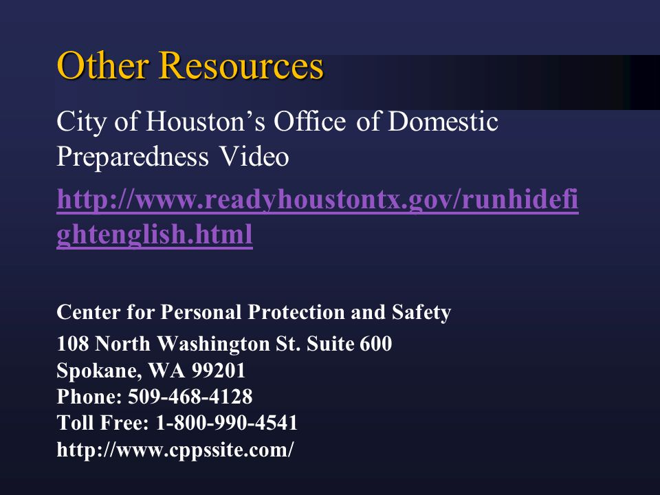 Other Resources City of Houston's Office of Domestic Preparedness Video http://www.readyhoustontx.gov/runhidefi ghtenglish.html Center for Personal Protection and Safety 108 North Washington St.