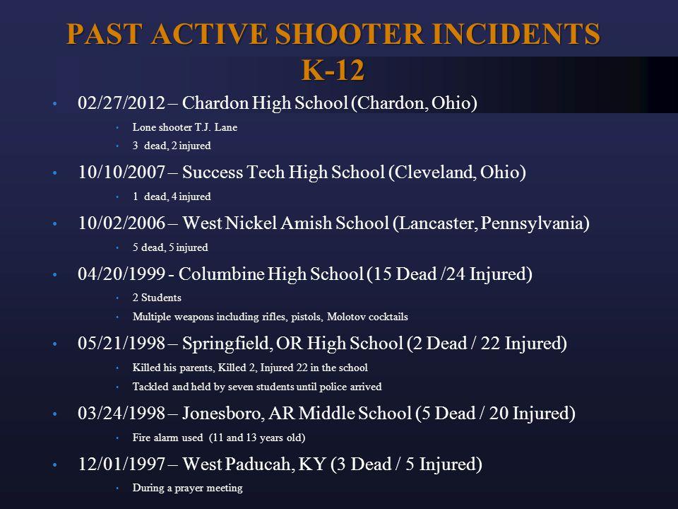 PAST ACTIVE SHOOTER INCIDENTS K-12 02/27/2012 – Chardon High School (Chardon, Ohio) Lone shooter T.J. Lane 3 dead, 2 injured 10/10/2007 – Success Tech