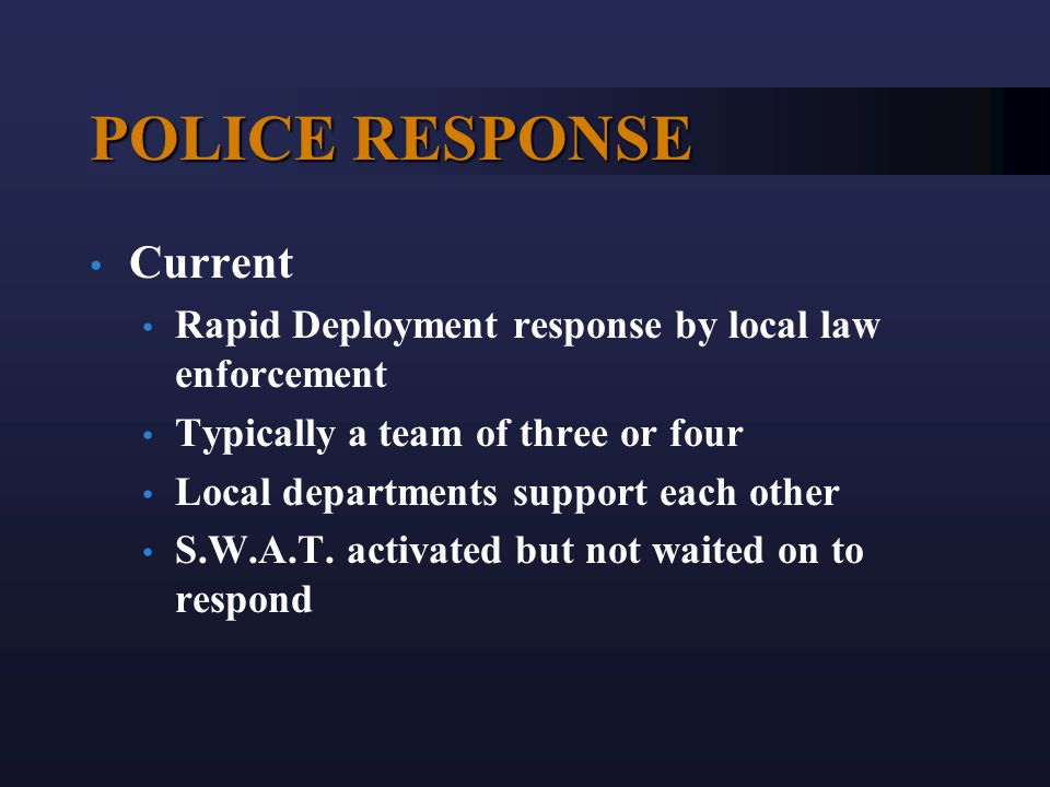 POLICE RESPONSE Current Rapid Deployment response by local law enforcement Typically a team of three or four Local departments support each other S.W.A.T.