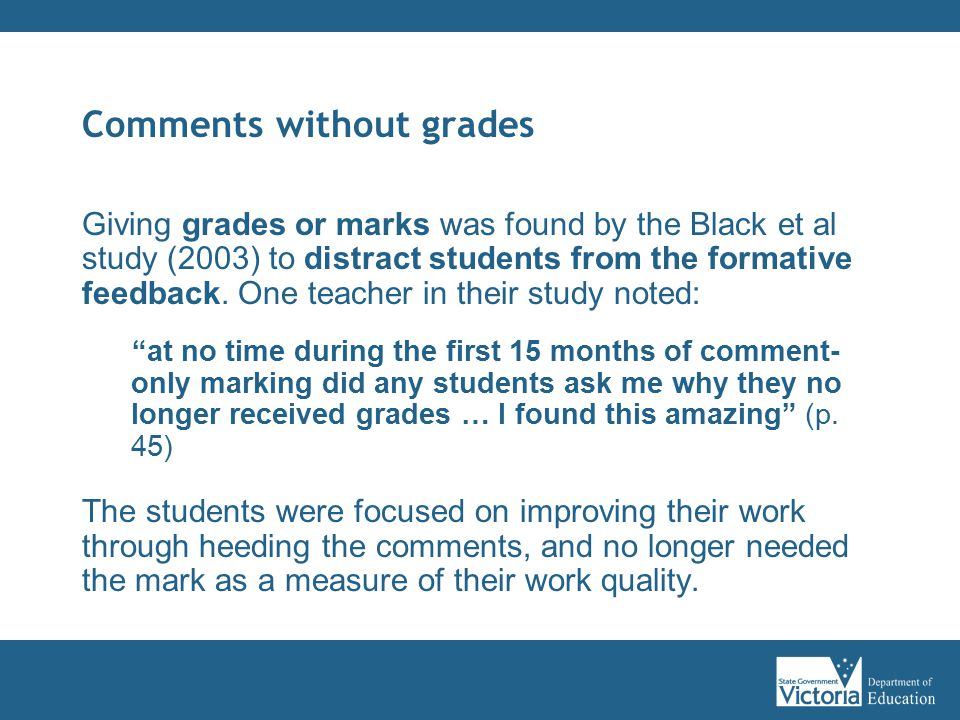 Comments without grades Giving grades or marks was found by the Black et al study (2003) to distract students from the formative feedback.