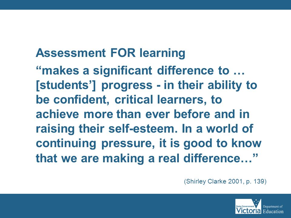 Assessment FOR learning makes a significant difference to … [students'] progress - in their ability to be confident, critical learners, to achieve more than ever before and in raising their self-esteem.