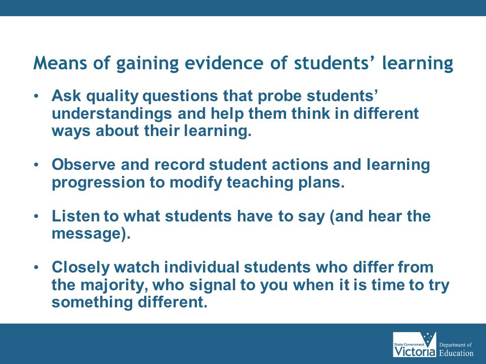 Means of gaining evidence of students' learning Ask quality questions that probe students' understandings and help them think in different ways about their learning.