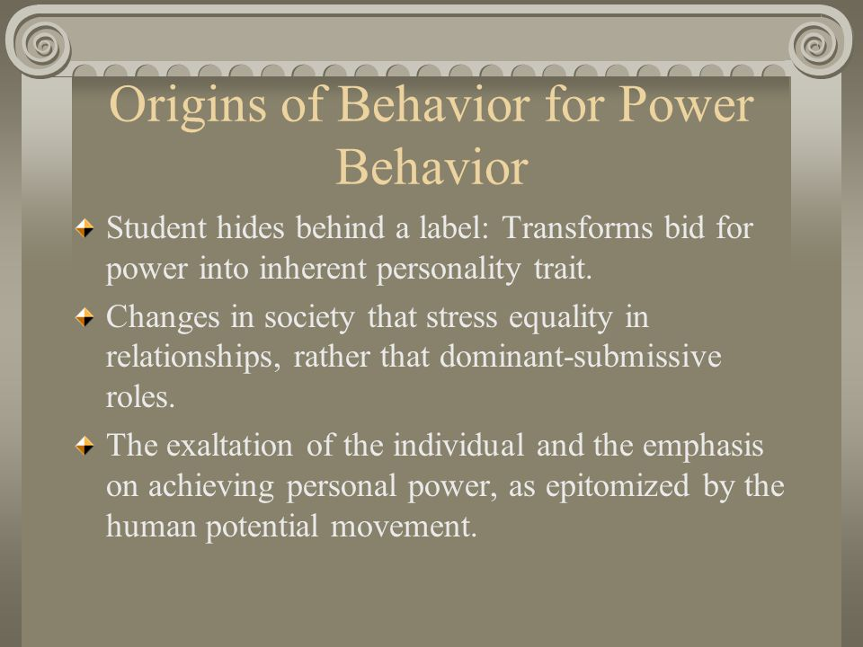 Origins of Behavior for Power Behavior Student hides behind a label: Transforms bid for power into inherent personality trait.