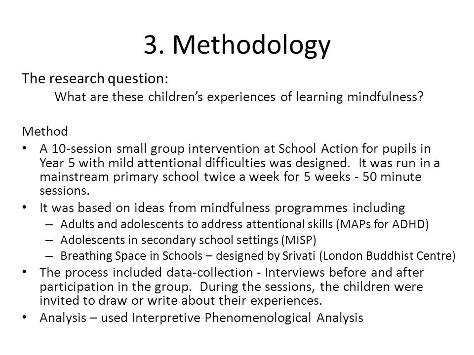 3. Methodology The research question: What are these children's experiences of learning mindfulness? Method A 10-session small group intervention at S