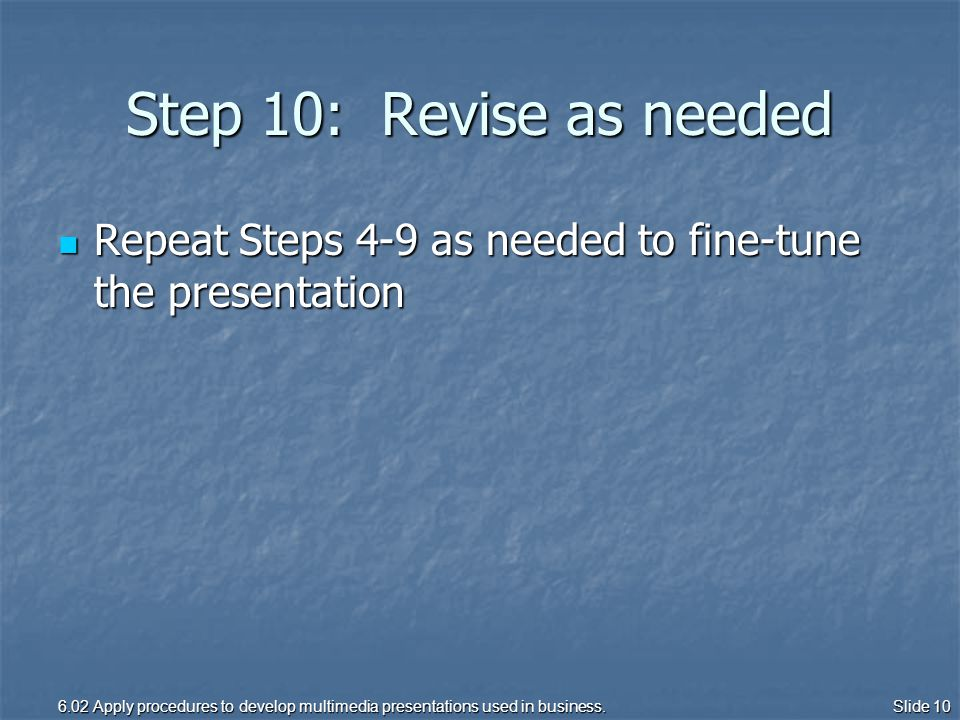 Step 10: Revise as needed Repeat Steps 4-9 as needed to fine-tune the presentation Repeat Steps 4-9 as needed to fine-tune the presentation 6.02 Apply procedures to develop multimedia presentations used in business.