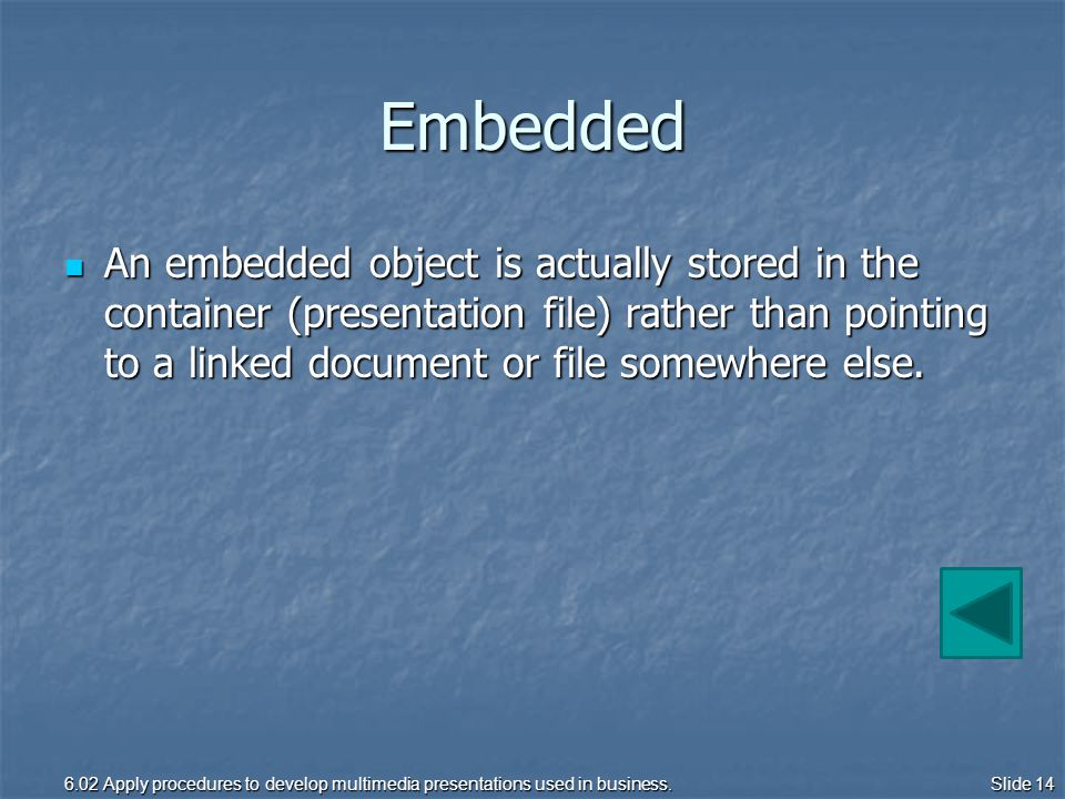 Embedded An embedded object is actually stored in the container (presentation file) rather than pointing to a linked document or file somewhere else.