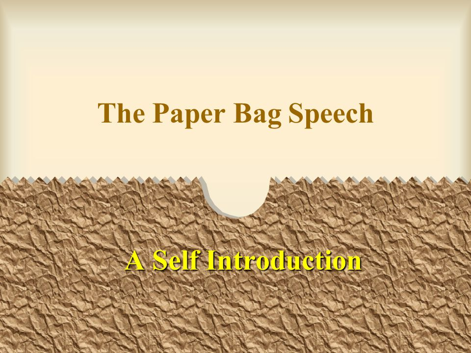 Purpose The purpose of the Speech is to introduce yourself to your audience The purpose of the Paper Bag is for size.