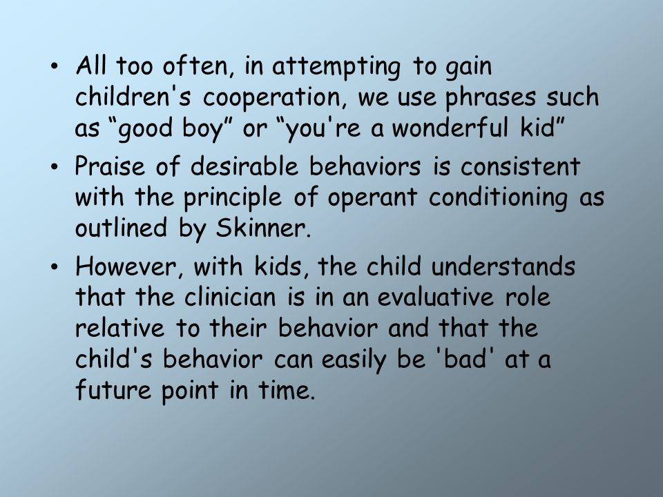 All too often, in attempting to gain children s cooperation, we use phrases such as good boy or you re a wonderful kid Praise of desirable behaviors is consistent with the principle of operant conditioning as outlined by Skinner.