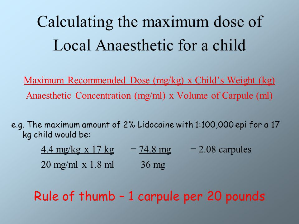 Calculating the maximum dose of Local Anaesthetic for a child Maximum Recommended Dose (mg/kg) x Child's Weight (kg) Anaesthetic Concentration (mg/ml) x Volume of Carpule (ml) e.g.