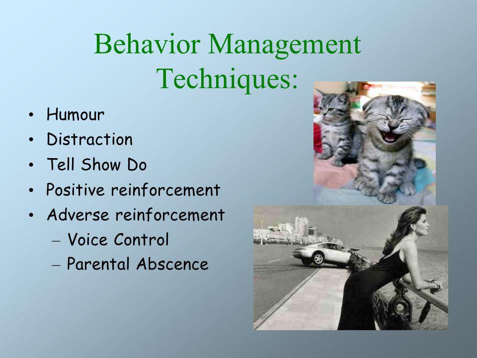 Behavior Management Techniques: Humour Distraction Tell Show Do Positive reinforcement Adverse reinforcement – Voice Control – Parental Abscence