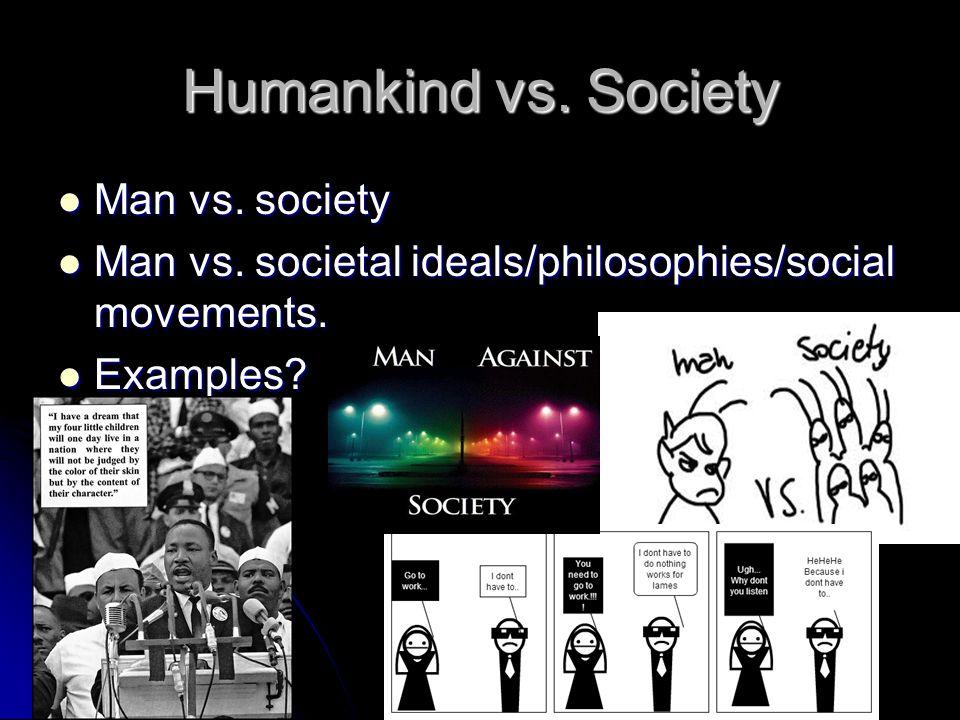 Humankind vs. Society Man vs. society Man vs. society Man vs. societal ideals/philosophies/social movements. Man vs. societal ideals/philosophies/soci