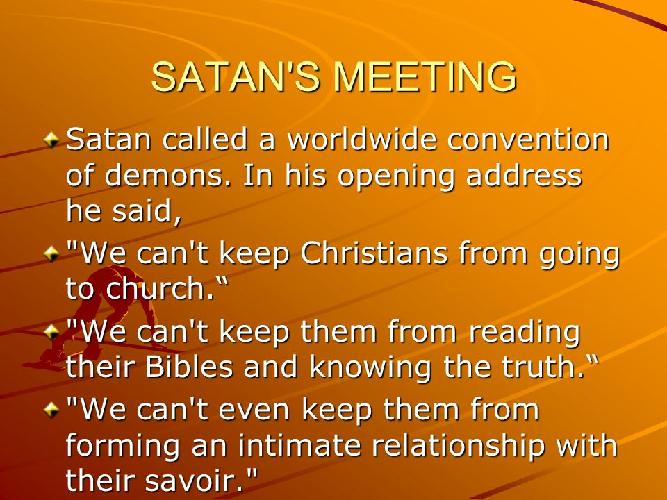 SATAN S MEETING Once they gain that connection with Jesus, our power over them is broken. So let them go to their churches; let them have their covered dish dinners, BUT steal their time, so they don t have time to develop a relationship with Jesus Christ.. This is what I want you to do, said the devil: