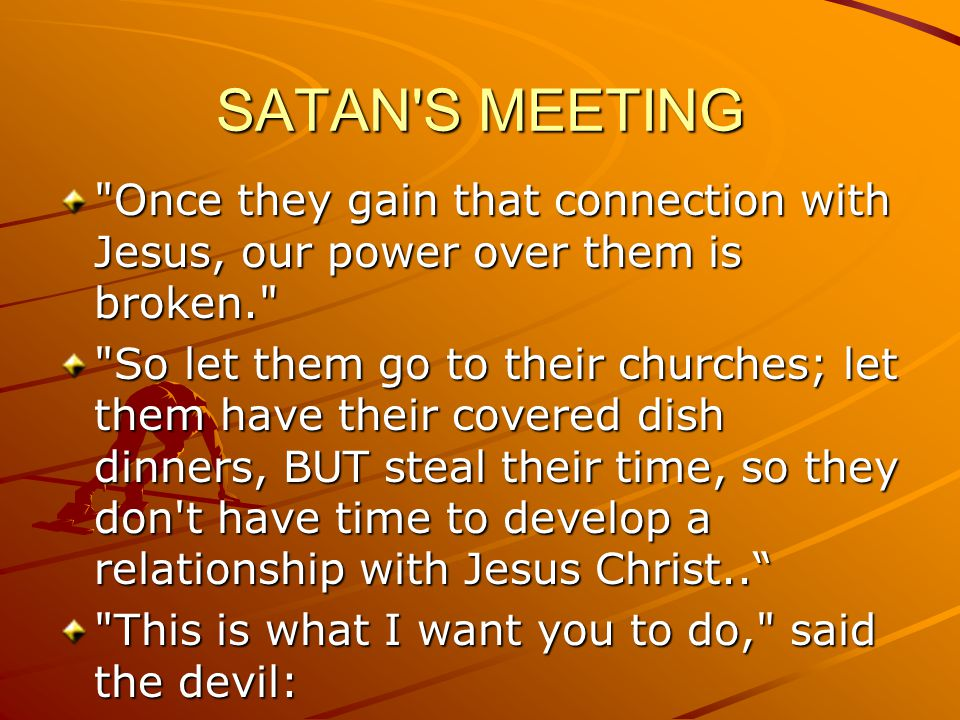 SATAN S MEETING Please pass this on, if you aren t too BUSY! IF YOU LOVE JESUS, PASS THIS ON!!!!!!!
