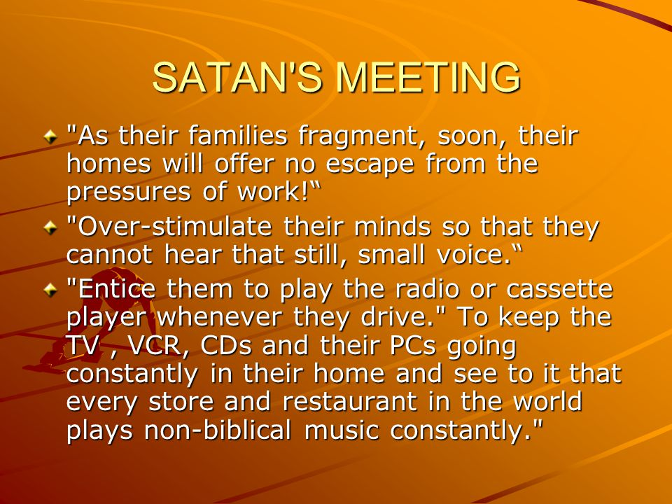 SATAN S MEETING This will jam their minds and break that union with Christ. Fill the coffee tables with magazines and newspapers. Pound their minds with the news 24 hours a day and soapies. Invade their driving moments with billboards.