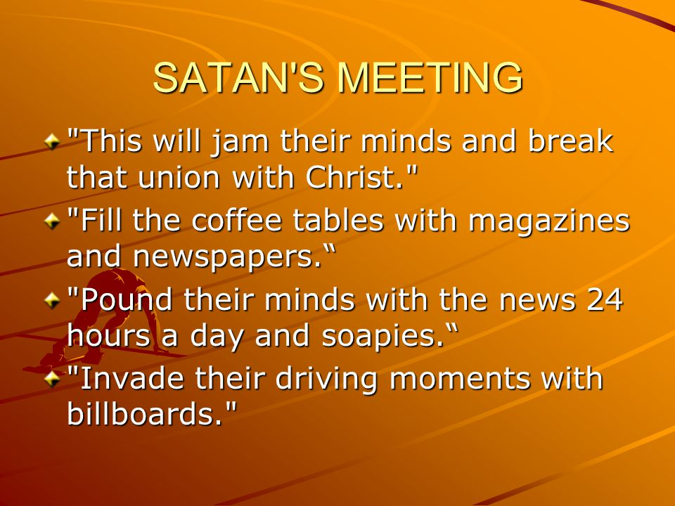 SATAN S MEETING Flood their mailboxes with junk mail, mail order catalogs, sweepstakes, and every kind of newsletter and promotional offering free products, services and false hopes.. Keep skinny, beautiful models on the magazines and TV so their husbands will believe that outward beauty is what s important, and they ll become dissatisfied with their wives.
