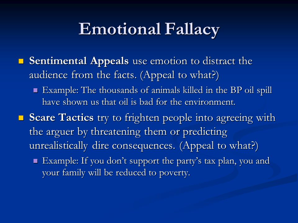 Emotional Fallacy Sentimental Appeals use emotion to distract the audience from the facts. (Appeal to what?) Sentimental Appeals use emotion to distra
