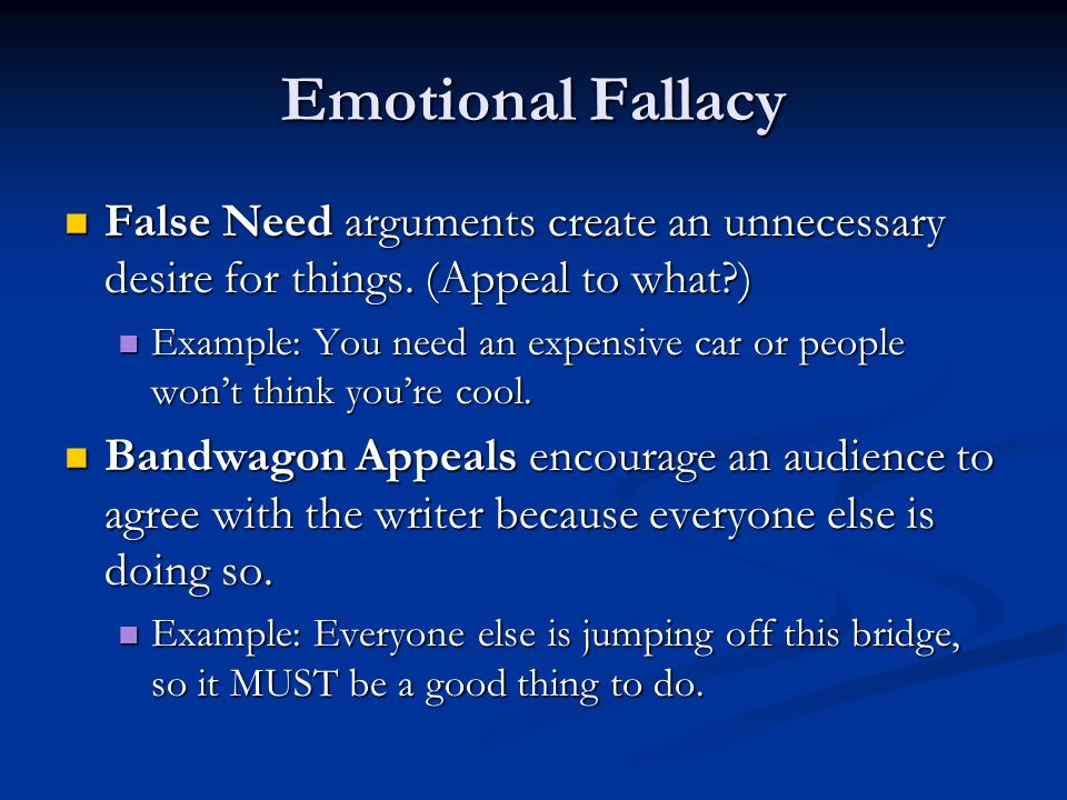 Emotional Fallacy False Need arguments create an unnecessary desire for things. (Appeal to what?) False Need arguments create an unnecessary desire fo