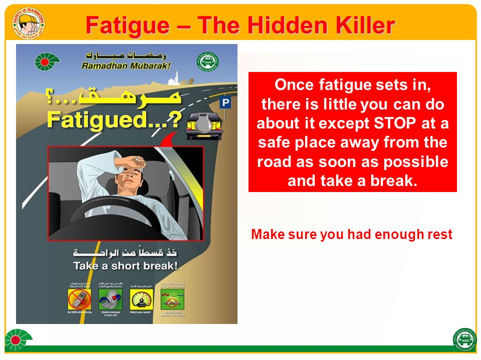 Fatigue – The Hidden Killer Once fatigue sets in, there is little you can do about it except STOP at a safe place away from the road as soon as possible and take a break.