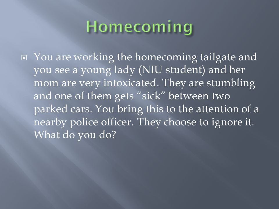  You are working the homecoming tailgate and you see a young lady (NIU student) and her mom are very intoxicated.