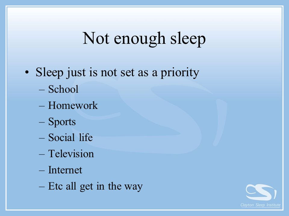 Not enough sleep Sleep just is not set as a priority –School –Homework –Sports –Social life –Television –Internet –Etc all get in the way