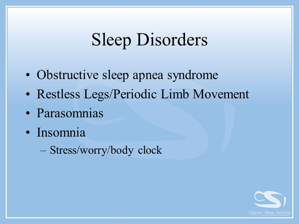 Sleep Disorders Obstructive sleep apnea syndrome Restless Legs/Periodic Limb Movement Parasomnias Insomnia –Stress/worry/body clock