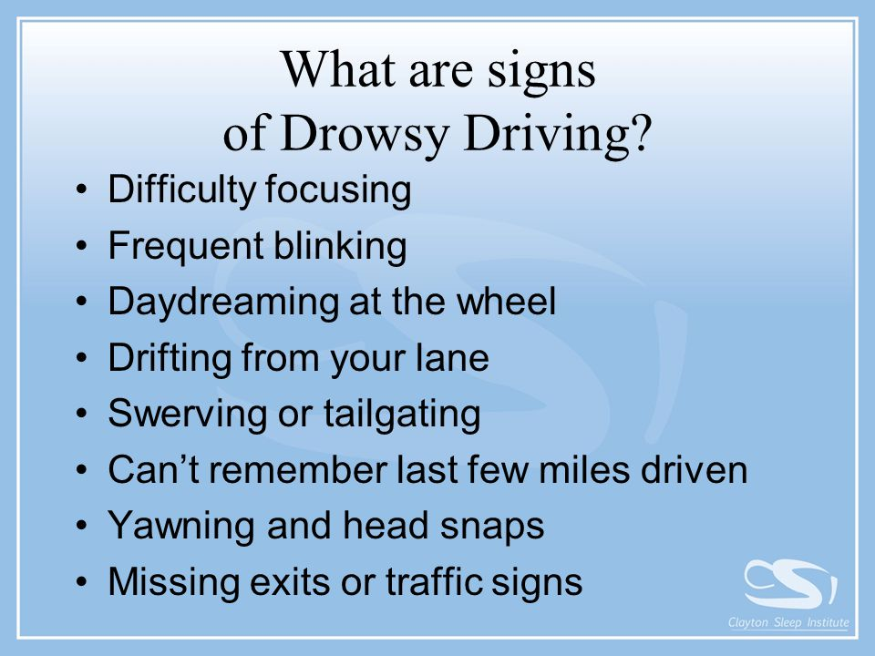 What are signs of Drowsy Driving? Difficulty focusing Frequent blinking Daydreaming at the wheel Drifting from your lane Swerving or tailgating Can't