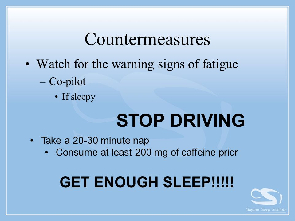 Countermeasures Watch for the warning signs of fatigue –Co-pilot If sleepy STOP DRIVING GET ENOUGH SLEEP!!!!! Take a 20-30 minute nap Consume at least