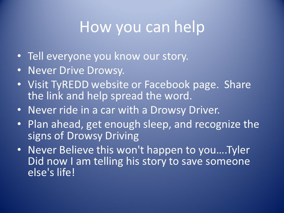 How you can help Tell everyone you know our story. Never Drive Drowsy. Visit TyREDD website or Facebook page. Share the link and help spread the word.