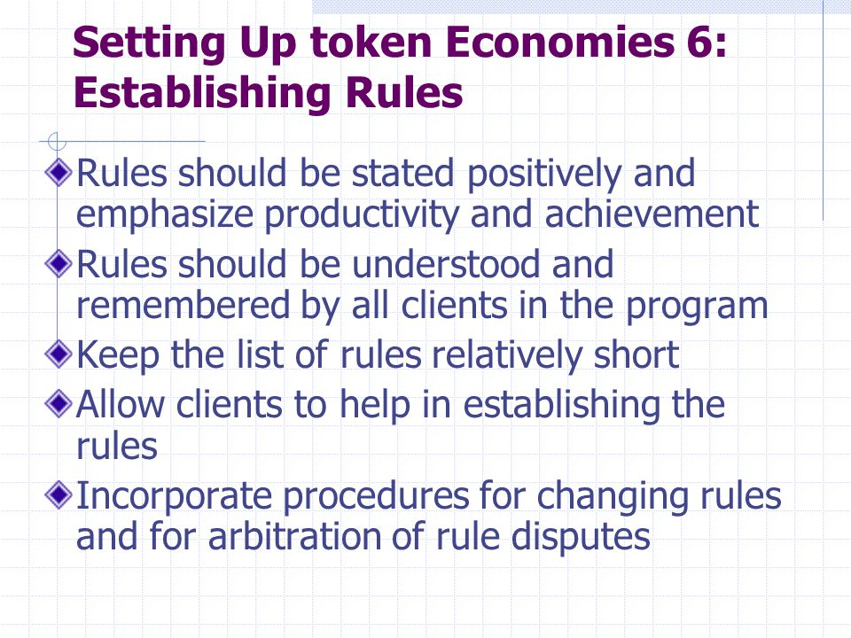 Setting Up token Economies 6: Establishing Rules Rules should be stated positively and emphasize productivity and achievement Rules should be understo