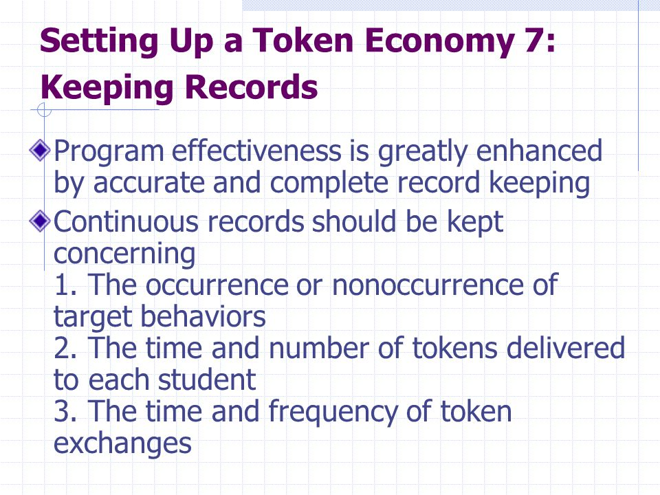 Setting Up a Token Economy 7: Keeping Records Program effectiveness is greatly enhanced by accurate and complete record keeping Continuous records sho