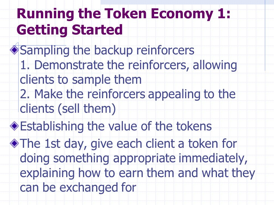Running the Token Economy 1: Getting Started Sampling the backup reinforcers 1. Demonstrate the reinforcers, allowing clients to sample them 2. Make t