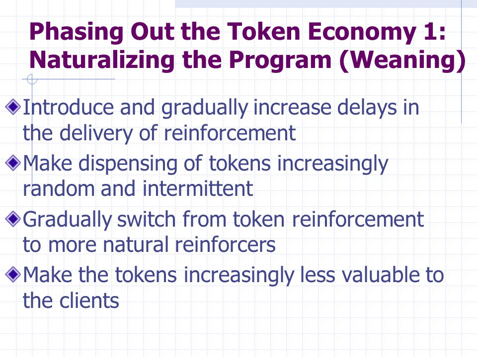 Phasing Out the Token Economy 1: Naturalizing the Program (Weaning) Introduce and gradually increase delays in the delivery of reinforcement Make disp