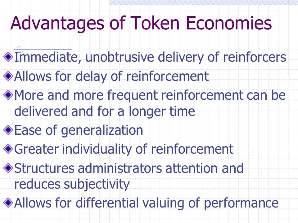 Advantages of Token Economies Immediate, unobtrusive delivery of reinforcers Allows for delay of reinforcement More and more frequent reinforcement ca