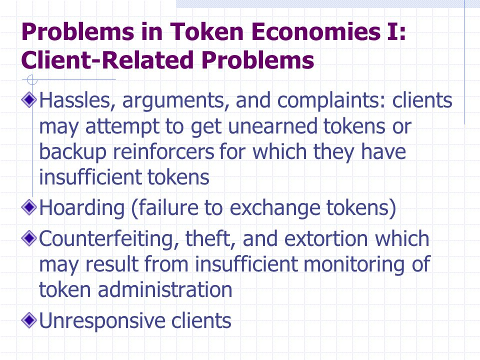 Problems in Token Economies I: Client-Related Problems Hassles, arguments, and complaints: clients may attempt to get unearned tokens or backup reinfo