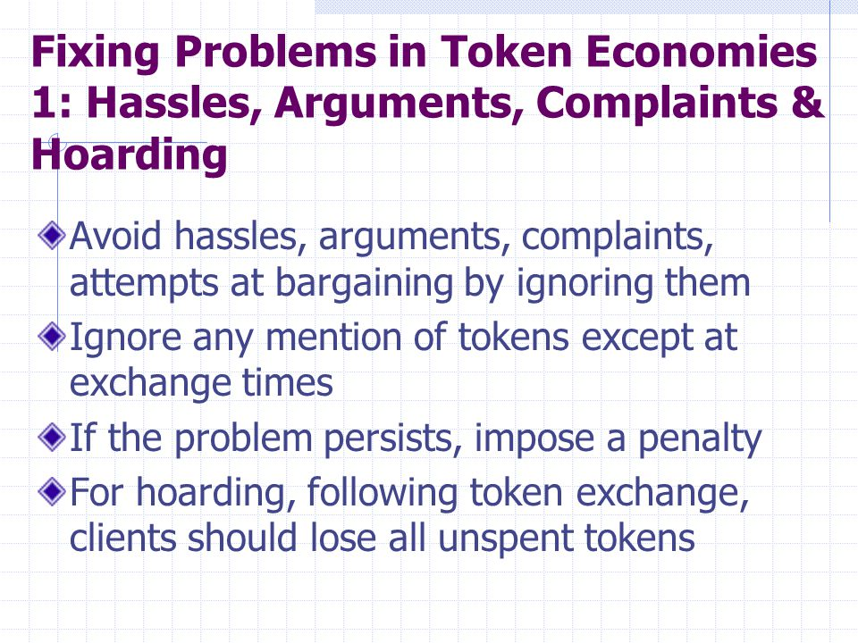 Fixing Problems in Token Economies 1: Hassles, Arguments, Complaints & Hoarding Avoid hassles, arguments, complaints, attempts at bargaining by ignori