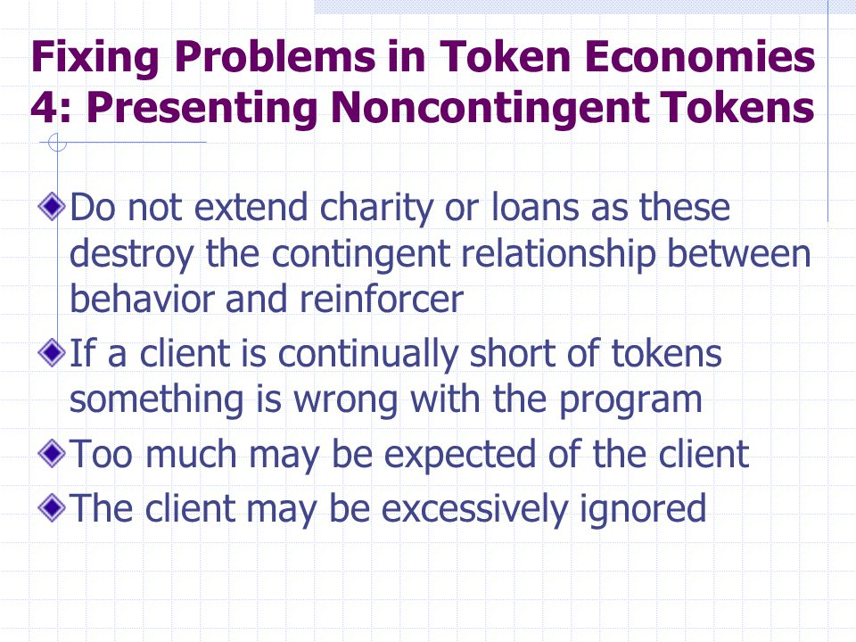Fixing Problems in Token Economies 4: Presenting Noncontingent Tokens Do not extend charity or loans as these destroy the contingent relationship betw