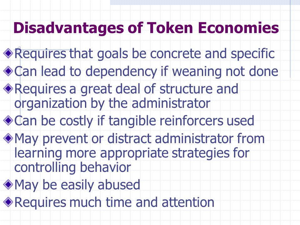 Disadvantages of Token Economies Requires that goals be concrete and specific Can lead to dependency if weaning not done Requires a great deal of stru