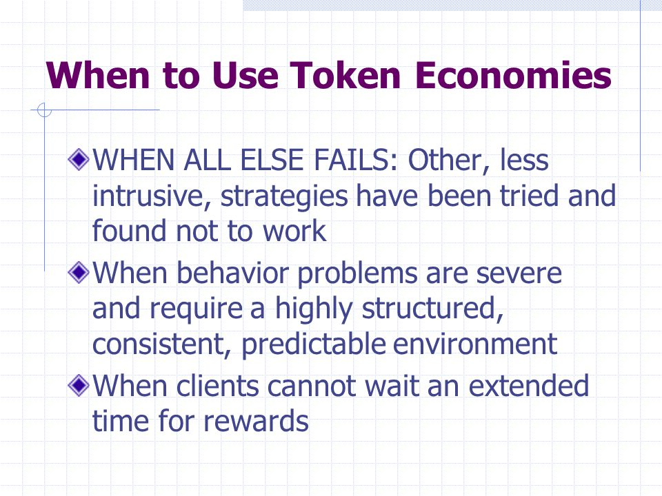 Setting Up a Token Economy 1: Selecting Backup Reinforcers Select the least intrusive reinforcers you can get away with Select reinforcers that are interesting to the clients Have a variety of reinforcers available Include occasional bonus or surprise reinforcers Periodically change the backup reinforcers to prevent satiation