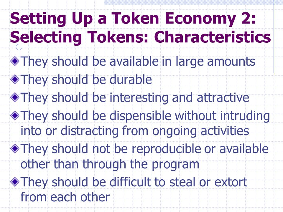 Setting Up a Token Economy 3: Types of Tokens to Consider Tangibles (e.g., buttons, poker chips, counters, washers, stars, paper clips, play money, marbles) 1.