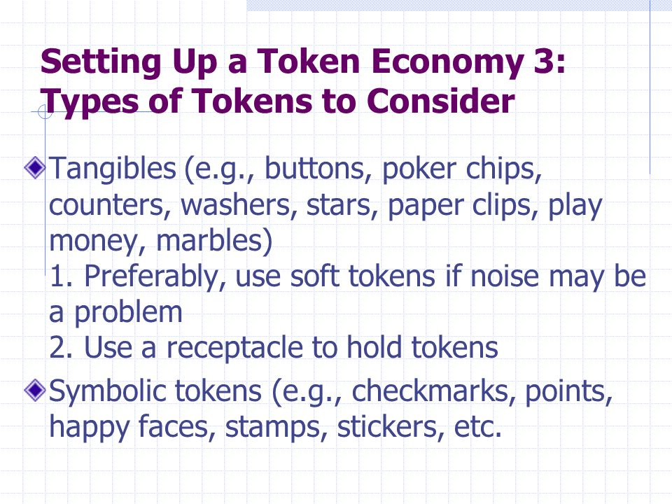 Setting Up a Token Economy 3: Types of Tokens to Consider Tangibles (e.g., buttons, poker chips, counters, washers, stars, paper clips, play money, ma