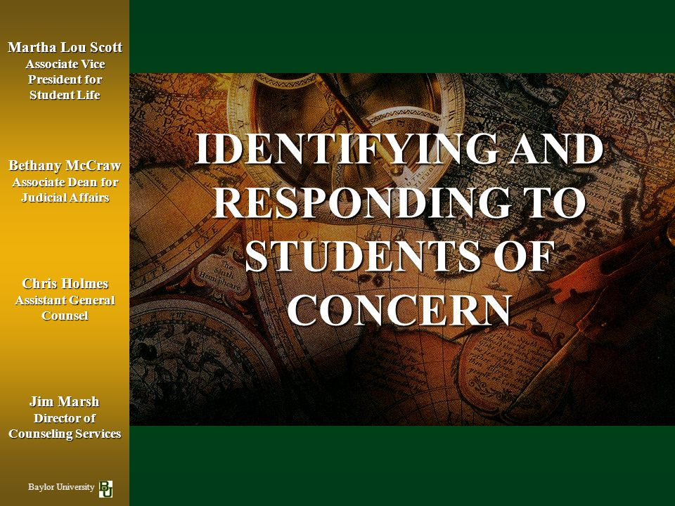 IDENTIFYING AND RESPONDING TO STUDENTS OF CONCERN Bethany McCraw Associate Dean for Judicial Affairs Jim Marsh Director of Counseling Services Chris Holmes Assistant General Counsel Martha Lou Scott Associate Vice President for Student Life Baylor University