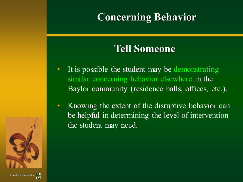 Concerning Behavior Tell Someone It is possible the student may be demonstrating similar concerning behavior elsewhere in the Baylor community (residence halls, offices, etc.).