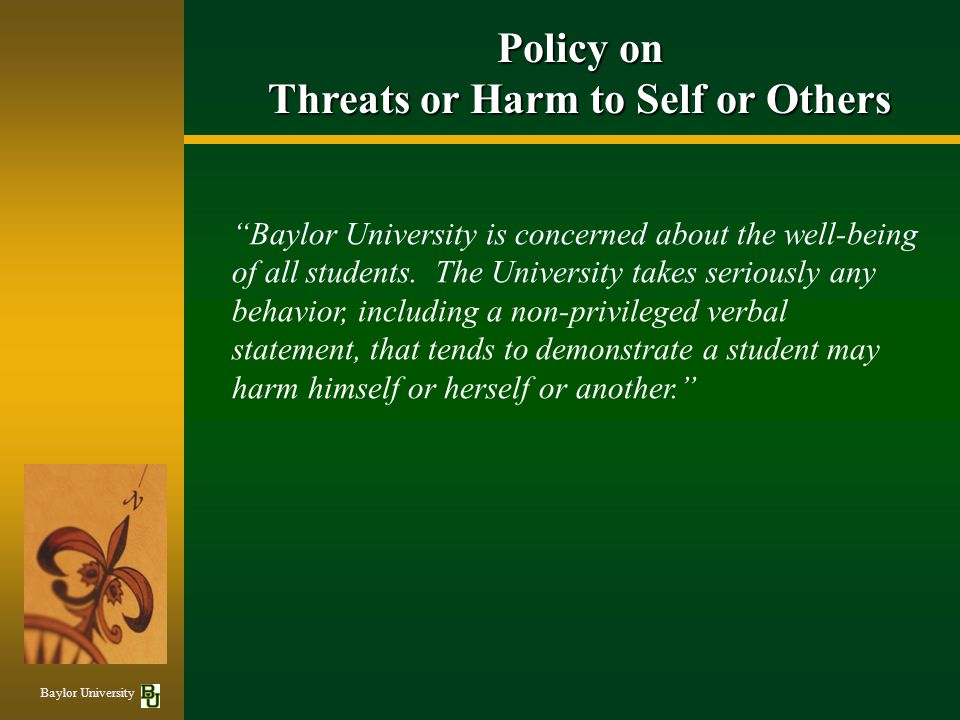 Policy on Threats or Harm to Self or Others Baylor University is concerned about the well-being of all students.