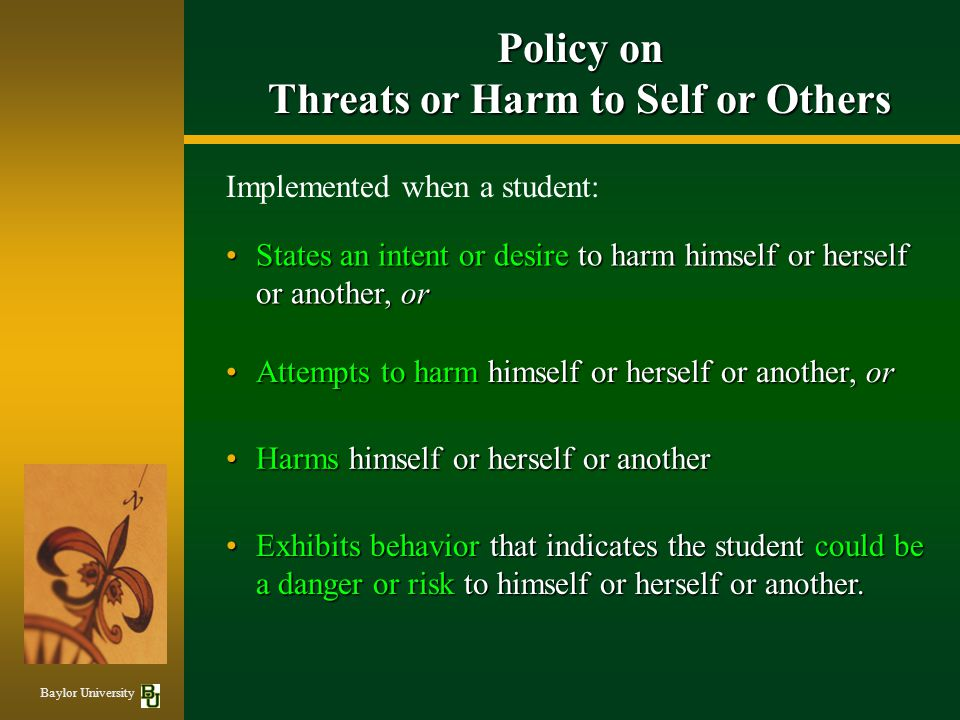States an intent or desire to harm himself or herself or another, orStates an intent or desire to harm himself or herself or another, or Attempts to harm himself or herself or another, orAttempts to harm himself or herself or another, or Harms himself or herself or anotherHarms himself or herself or another Implemented when a student: Baylor University Policy on Threats or Harm to Self or Others Exhibits behavior that indicates the student could be a danger or risk to himself or herself or another.Exhibits behavior that indicates the student could be a danger or risk to himself or herself or another.