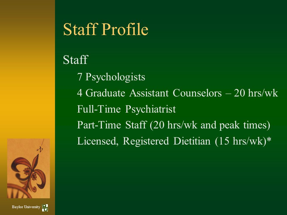 Staff Profile Staff 7 Psychologists 4 Graduate Assistant Counselors – 20 hrs/wk Full-Time Psychiatrist Part-Time Staff (20 hrs/wk and peak times) Licensed, Registered Dietitian (15 hrs/wk)* Baylor University